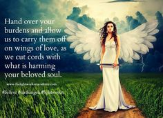 Hand over your burdens and allow us to carry them off on wings of love, as we cut cords with what is harming your beloved soul.