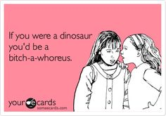 If you were a dinosaur...