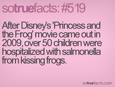 After Disney's 'Princess and the Frog' movie came out in 2009, over 50 children were hospitalized with salmonella from kissing frogs.