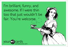 I'm brilliant, funny, and awesome. If I were thin too that just wouldn't be fair. You're welcome. | Reminders Ecard | someecards.com