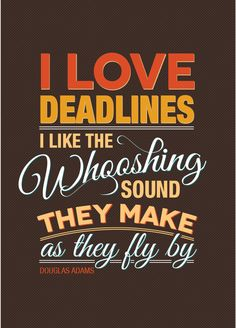 """I love deadlines. I like the whooshing sound they make as they fly by."" -Douglas Adams"