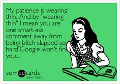 "My patience is wearing thin. And by ""wearing thin"" I mean you are one smart-ass comment away from being bitch slapped so hard Google won't find you..."