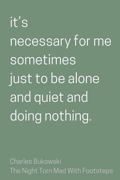 Funny enough, if this makes me an introvert or not I don't know. But at home I like being in my room alone just listening to music and reading in the evenings. Relaxes me, makes me just think.