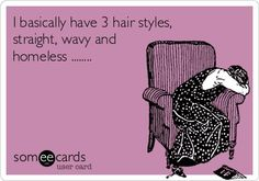 'I basically have three hair styles. Straight, wavy and homeless...' ? I have my days