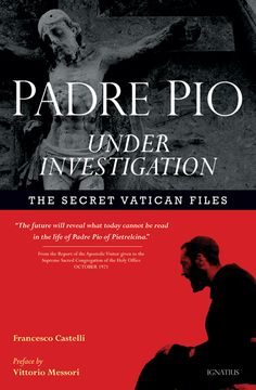PADRE PIO UNDER INVESTIGATION - The documents in this book reveal every aspect of Padre Pio's life from his amazing supernatural gifts to his health. In his depositions, he admits, under oath, to the phenomenon of bi-location and to other supernatural charisms, and for the first time tells the detailed story of his stigmatization. Also included are letters from his spiritual father and a chronology of his life. Illustrated with black and white photos. $17.95. Also available as an e-book.