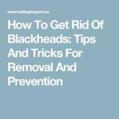 How To Get Rid Of Blackheads: Tips And Tricks For Removal And Prevention