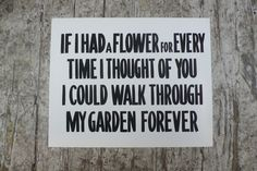 If I had a flower for every time I thought of you, I could walk through my garden forever.