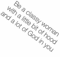 Be a classy woman with a little bit of hood and a lot of God in you