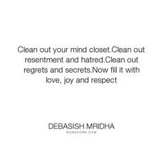 """Debasish Mridha - """"Clean out your mind closet.Clean out resentment and hatred.Clean out regrets and..."""". life, inspirational, truth, philosophy, wisdom, happiness, hope, knowledge, education, quotes, intelligence, love"""