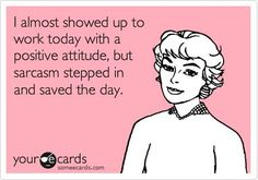 I almost showed up to work today with a positive attitude, but sarcasm stepped in and saved the day.