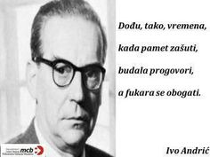 """Ivo Andric, google him! :)/ translation """"there comes a time when wisdom is quiet, ignorance starts speaking and corrupt become rich"""" This man is an amazing writer. His Nobel prize winner """"Bridge over Drina"""" has been translated in many languages, and I am proud to say he is my countryman. Yugosavia..."""