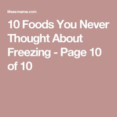 10 Foods You Never Thought About Freezing - Page 10 of 10