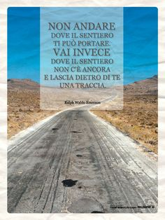 Ralph Waldo Emerson- do not go where the path may lead you, go instead where there is no path and leave even a trace behind you