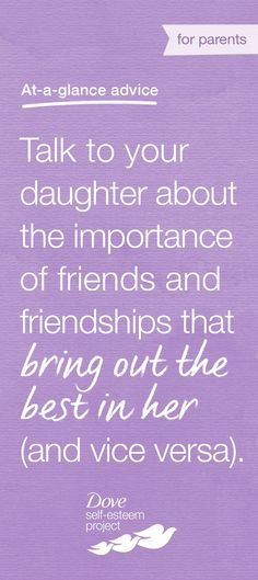 Have a conversation with your daughter about the importance of having friends that bring out the best in her. Her friends don't have to be (and won't be) perfect—but they should have an overall positive impact on her. If you notice differences between your family values and those of your daughter's friends, talk about it with your daughter in an open, honest way. For more info—head to www.pinterest.com/selfesteem. #SelfEsteemProject