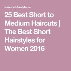 25 Best Short to Medium Haircuts | The Best Short Hairstyles for Women 2016