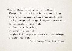 """Everything is as good as nothing.   Keep a little and you have something.   To recognise and know your ambition   and your greed, to gather your craving,   to cultivate it, grasp it,    make it servicable,   master it, order it,     to give it interpretations and meanings,   is extravagant."" - Carl Jung, The Red Book"