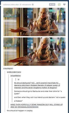 Khaleesi at Starbucks. this needs to happen! ---I volunteer to be the guy who yells KHALEESI and bows to her Valar Dohaeris, Valar Morghulis, Game Of Thrones 3, My Sun And Stars, Iron Throne, Khaleesi, Daenerys Targaryen, Mother Of Dragons, Marvel
