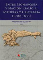 Entre monarquía y nación : Galicia, Asturias y Cantabria (1700-1833) / Manuel María de Artaza Montero, Manuel Estrada Sánchez (eds.)