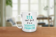 This listing is for one white, high quality ceramic coffee mug with the words: If tea cant fix it, it is a serious problem. All Coffee mug designs are