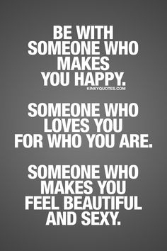 Be with someone who makes you happy. Someone who loves you for who you are. Someone who makes you feel beautiful and sexy. ❤ Kinky Quotes ❤ #relationshipquote #relationship #quotestoliveby #love #happiness