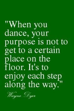 when you dance your purpose is not to get to a certain place on the floor its to enjoy each step along the way