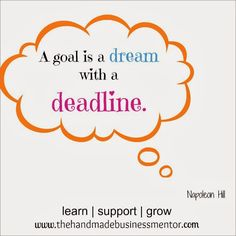 The Handmade Business Mentor: Quotes To Inspire A goal is a dream with a deadline. Napoleon Hill