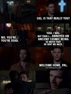 Quote from Supernatural 13x06 - Dean Winchester: Cas, is that really you? Sam Winchester: No. You're... you're dead. Castiel: Yeah, I was. But then I... annoyed an ancient cosmic being so much that he sent me back. Dean Winchester: Welcome home, pal. │Supernatural Quotes, Destiel