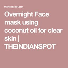 Overnight Face mask using coconut oil for clear skin | THEINDIANSPOT