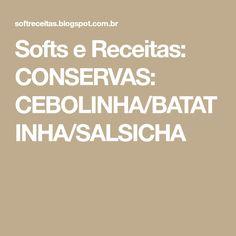 Softs e Receitas: CONSERVAS: CEBOLINHA/BATATINHA/SALSICHA