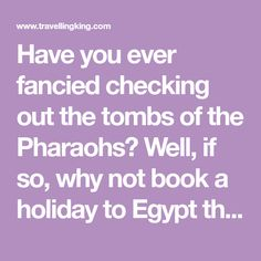 Have you ever fancied checking out the tombs of the Pharaohs? Well, if so, why not book a holiday to Egypt this year? It's a country steeped in wonder, mysticism and splendour, and will linger