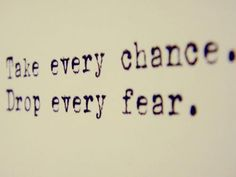 take ever chance  drop every fear