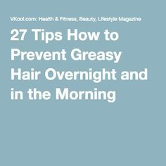 27 Tips How to Prevent Greasy Hair Overnight and in the Morning