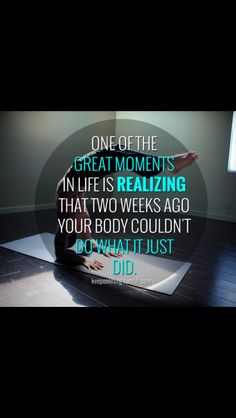One of the great moments in life is realizing that two weeks ago, your body couldn't do what it just did.