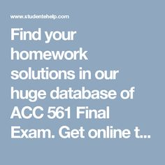 Find your homework solutions in our huge database of ACC 561 Final Exam. Get online tutorials by professionals experts of Studentehelp. We provides 100% correct question and answer of ACC 561 Final Exam.  http://www.studentehelp.com/University-of-phoenix/ACC-561-Final-Exam-Latest.html