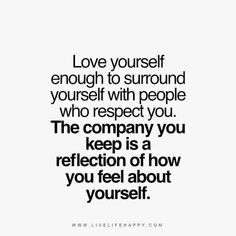 Love yourself enough to surround yourself with people who respect you. The company you keep is a reflection of how you feel about yourself. Quotes. Self Love.