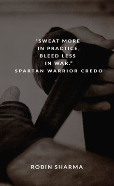 """Sweat more in practice, bleed less in war."" Spartan Warrior Credo"
