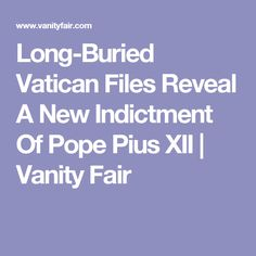 Long-Buried Vatican Files Reveal A New Indictment Of Pope Pius XII | Vanity Fair