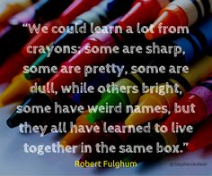 """""""We could learn a lot from crayons; some are sharp, some are pretty, some are dull, while others bright, some have weird names, but they all have learned to live together in the same box."""" - Robert Fulghum"""