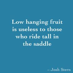 Low hanging fruit is useless to those who ride tall in the saddle