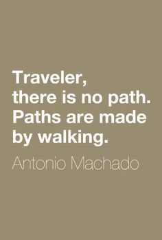 """""""Traveler, there is no path. Paths are made by walking.""""  ― Antonio Machado"""