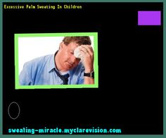 Excessive Palm Sweating In Children 213243 - Your Body to Stop Excessive Sweating In 48 Hours - Guaranteed!
