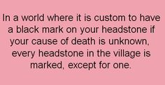 Well this village seems like it could use some help. How is everyone's death unknown? Ya'll, what- what are you doing with yourself? You're a mess!