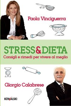 """Paola Vinciguerra e Giorgio Calabrese,   """"Stress & Dieta - Consigli e rimedi per vivere al meglio"""". Se non impariamo ad accettare noi stessi e il nostro corpo, non possiamo avere un rapporto equilibrato con il cibo. Tutto, in noi, è collegato e si influenza reciprocamente."""