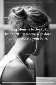 Being alone is better than being with someone who does not appreciate your love.