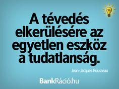 A tévedés elkerülésére az egyetlen eszköz a tudatlanság. - Jean-Jacques Rousseau, www.bankracio.hu idézet