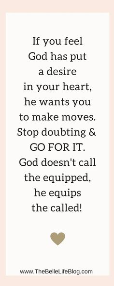 If you feel God has put a desire in your heart, he wants you to make moves. Stop doubting & GO FOR IT. God doesn't call the equipped, he equips the called! Christian quotes. Inspirational quotes.