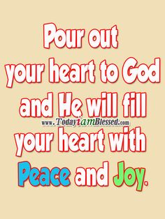 Pour out your heart to God and He will fill your heart with Peace and Joy. ♥ ♥ ♥ More to PIN here >>> http://yespinit.com ♥ ♥ ♥