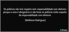Os políticos não tem respeito nem responsabilidade com eleitores porque o voto é obrigatório sí não fosse os políticos tinha respeito de responsabilidade com eleitores