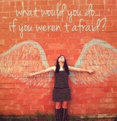 Thought for the Day (Decade) - What would you do if you were not afraid?  Go. Do. Now.