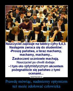 Prawdę mówiąc, nadmierny optymizm też może zdołować człowieka – Nauczyciel zapisuje na tablicy cyfry 5,4,3. Następnie zwraca sie do uczniów:-Proszę państwa, a teraz machamy, machamy, machamy...Zaskoczeni uczniowie machają. Nauczyciel po chwili dodaje:-I tym oto optymistycznym akcentem pożegnaliście się państwo z tymi ocenami... Funny Pick, Wtf Funny, Funny Memes, Jokes, Funny Lyrics, Funny Clips, Tumblr Posts, Fun Facts, Haha